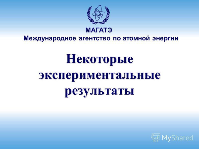 Международное агентство по атомной энергии МАГАТЭ Некоторые экспериментальные результаты