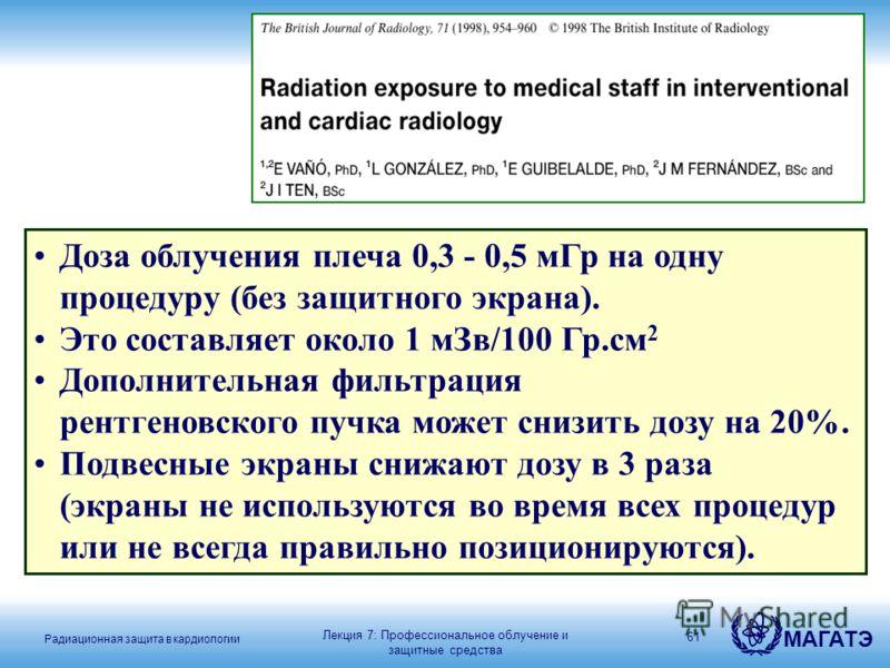 Радиационная защита в кардиологии МАГАТЭ 61 Доза облучения плеча 0,3 - 0,5 мГр на одну процедуру (без защитного экрана). Это составляет около 1 мЗв/100 Гр.см 2 Дополнительная фильтрация рентгеновского пучка может снизить дозу на 20%. Подвесные экраны