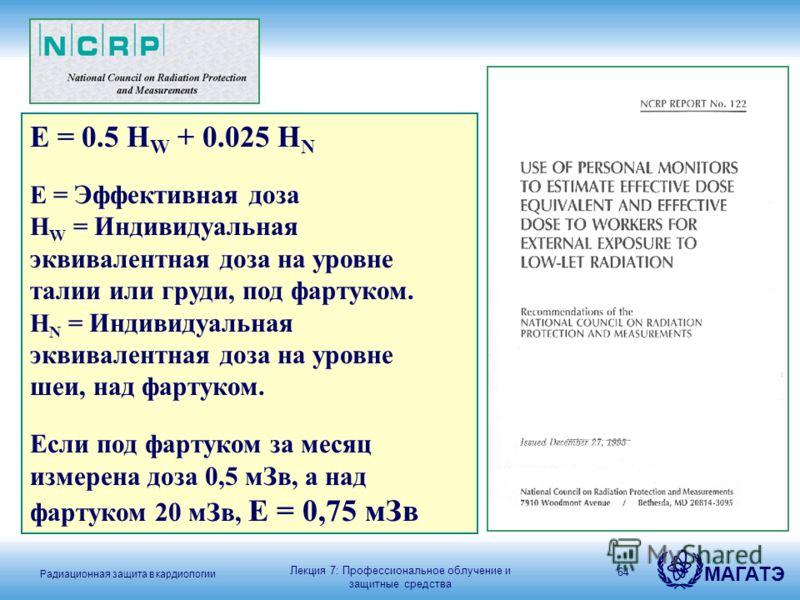 Радиационная защита в кардиологии МАГАТЭ 64 E = 0.5 H W + 0.025 H N E = Эффективная доза H W = Индивидуальная эквивалентная доза на уровне талии или груди, под фартуком. H N = Индивидуальная эквивалентная доза на уровне шеи, над фартуком. Если под фа