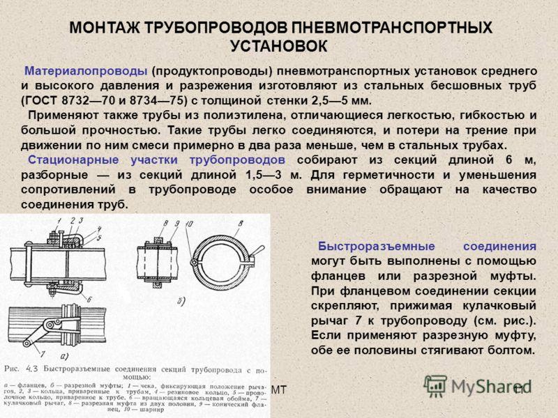 МТ11 МОНТАЖ ТРУБОПРОВОДОВ ПНЕВМОТРАНСПОРТНЫХ УСТАНОВОК Материалопроводы (продуктопроводы) пневмотранспортных установок среднего и высокого давления и разрежения изготовляют из стальных бесшовных труб (ГОСТ 873270 и 873475) с толщиной стенки 2,55 мм.