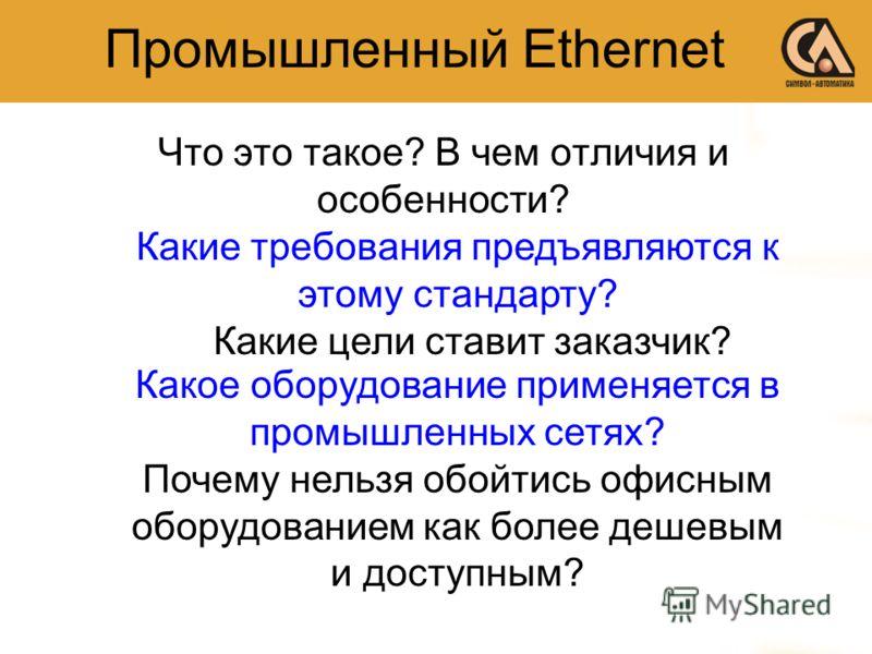 Промышленный Ethernet Что это такое? В чем отличия и особенности? Какие требования предъявляются к этому стандарту? Какие цели ставит заказчик? Какое оборудование применяется в промышленных сетях? Почему нельзя обойтись офисным оборудованием как боле