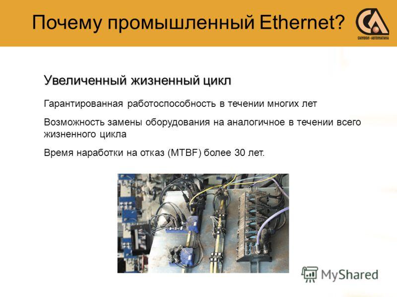 Почему промышленный Ethernet? Увеличенный жизненный цикл Гарантированная работоспособность в течении многих лет Возможность замены оборудования на аналогичное в течении всего жизненного цикла Время наработки на отказ (MTBF) более 30 лет.