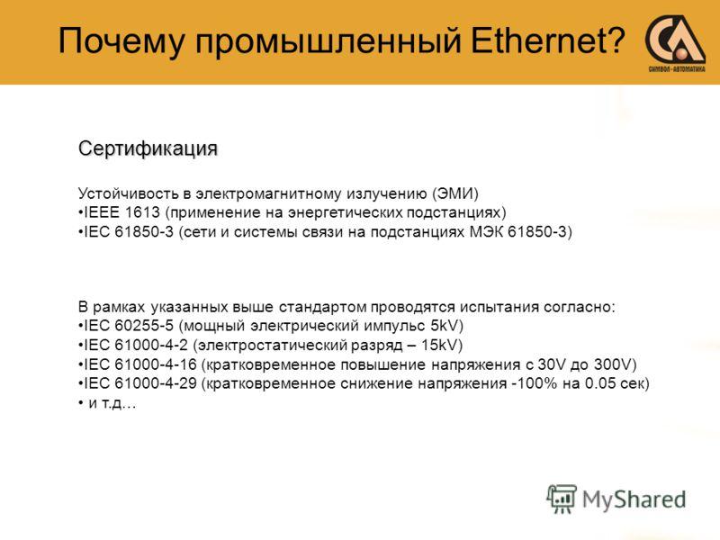 Почему промышленный Ethernet? Устойчивость в электромагнитному излучению (ЭМИ) IEEE 1613 (применение на энергетических подстанциях) IEC 61850-3 (сети и системы связи на подстанциях МЭК 61850-3) В рамках указанных выше стандартом проводятся испытания