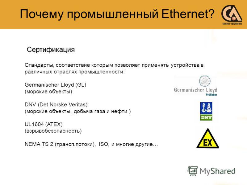 Стандарты, соответствие которым позволяет применять устройства в различных отраслях промышленности: Germanischer Lloyd (GL) (морские объекты) DNV (Det Norske Veritas) (морские объекты, добыча газа и нефти ) UL1604 (ATEX) (взрывобезопасность) NEMA TS