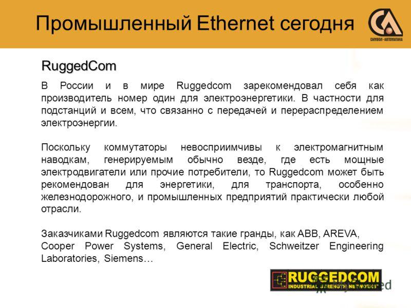 Промышленный Ethernet сегодняRuggedCom В России и в мире Ruggedcom зарекомендовал себя как производитель номер один для электроэнергетики. В частности для подстанций и всем, что связанно с передачей и перераспределением электроэнергии. Поскольку комм