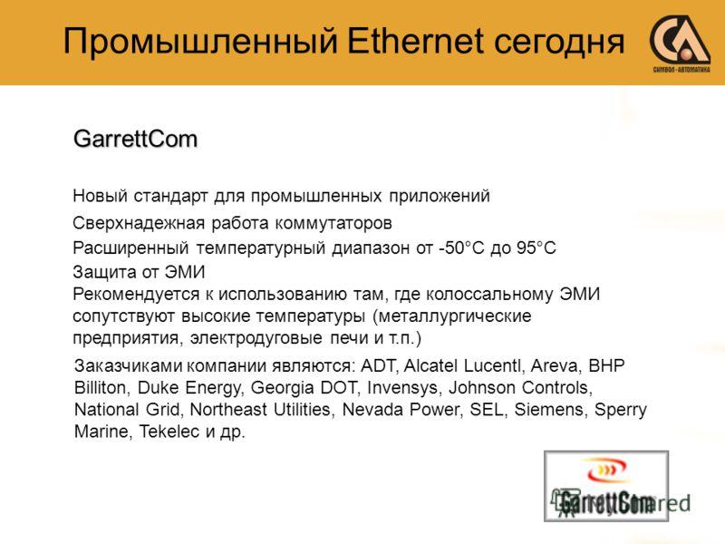 Промышленный Ethernet сегодняGarrettCom Новый стандарт для промышленных приложений Сверхнадежная работа коммутаторов Расширенный температурный диапазон от -50°C до 95°C Защита от ЭМИ Рекомендуется к использованию там, где колоссальному ЭМИ сопутствую