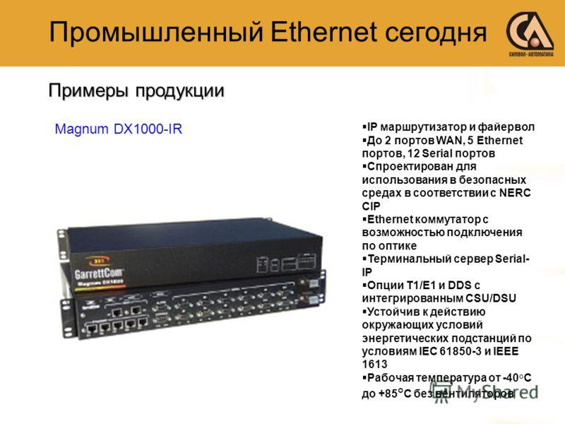 Примеры продукции Промышленный Ethernet сегодня IP маршрутизатор и файервол До 2 портов WAN, 5 Ethernet портов, 12 Serial портов Спроектирован для использования в безопасных средах в соответствии с NERC CIP Ethernet коммутатор с возможностью подключе