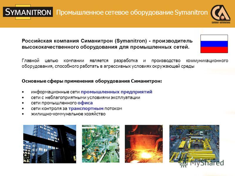 Российская компания Симанитрон (Symanitron) - производитель высококачественного оборудования для промышленных сетей. Главной целью компании является разработка и производство коммуникационного оборудования, способн ого работать в агрессивных условиях