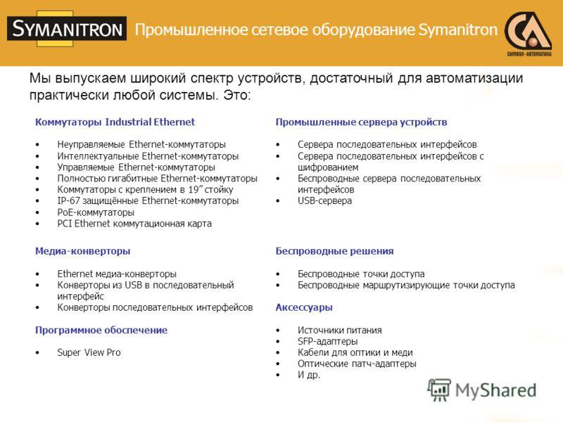 Промышленное сетевое оборудование Symanitron Мы выпускаем широкий спектр устройств, достаточный для автоматизации практически любой системы. Это: Коммутаторы Industrial Ethernet Неуправляемые Ethernet-коммутаторы Интеллектуальные Ethernet-коммутаторы