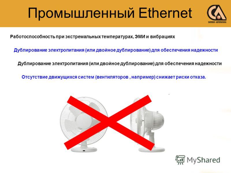Промышленный Ethernet Работоспособность при экстремальных температурах, ЭМИ и вибрациях Дублирование электропитания (или двойное дублирование) для обеспечения надежности Отсутствие движущихся систем (вентиляторов, например) снижает риски отказа.