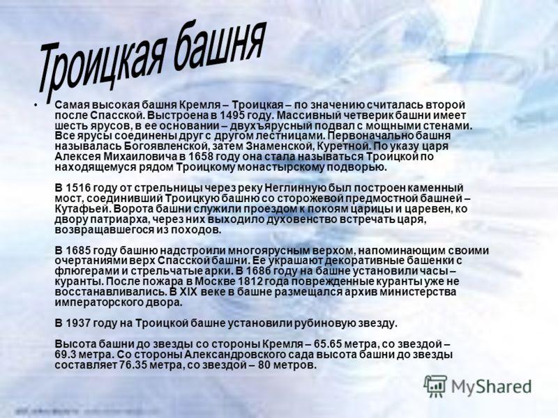 Самая высокая башня Кремля – Троицкая – по значению считалась второй после Спасской. Выстроена в 1495 году. Массивный четверик башни имеет шесть ярусов, в ее основании – двухъярусный подвал с мощными стенами. Все ярусы соединены друг с другом лестниц