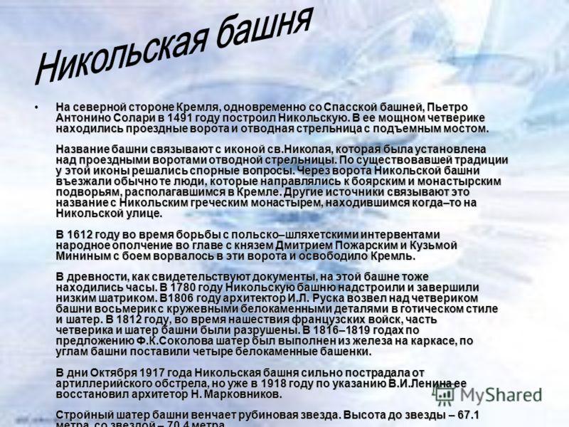 На северной стороне Кремля, одновременно со Спасской башней, Пьетро Антонино Солари в 1491 году построил Никольскую. В ее мощном четверике находились проездные ворота и отводная стрельница с подъемным мостом. Название башни связывают с иконой св.Нико