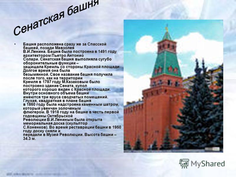 Башня расположена сразу же за Спасской башней, позади Мавзолея В.И.Ленина. Башня была построена в 1491 году архитектором Пьетро Антонио Солари. Сенатская башня выполняла сугубо оборонительные функции – защищала Кремль со стороны Красной площади. Долг