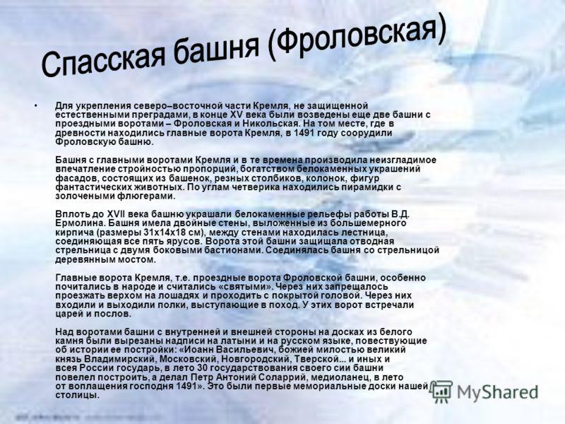 Для укрепления северо–восточной части Кремля, не защищенной естественными преградами, в конце XV века были возведены еще две башни с проездными воротами – Фроловская и Никольская. На том месте, где в древности находились главные ворота Кремля, в 1491