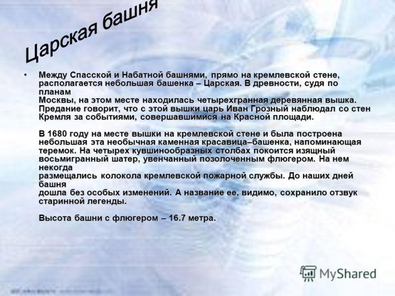 Между Спасской и Набатной башнями, прямо на кремлевской стене, располагается небольшая башенка – Царская. В древности, судя по планам Москвы, на этом месте находилась четырехгранная деревянная вышка. Предание говорит, что с этой вышки царь Иван Грозн