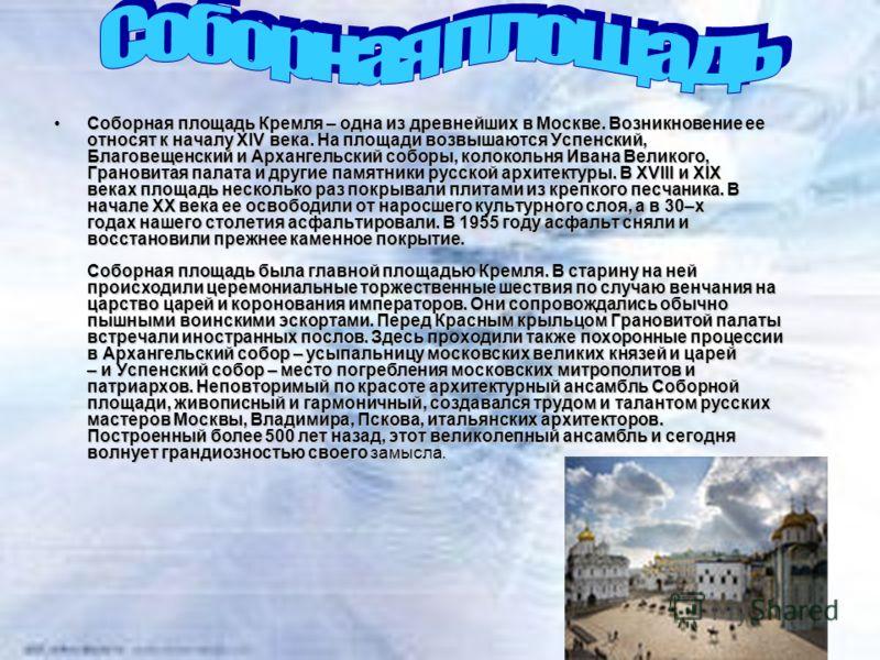 Собоpная площадь Кpемля – одна из дpевнейших в Москве. Возникновение ее относят к началу XIV века. На площади возвышаются Успенский, Благовещенский и Аpхангельский собоpы, колокольня Ивана Великого, Гpановитая палата и дpугие памятники pусской аpхите