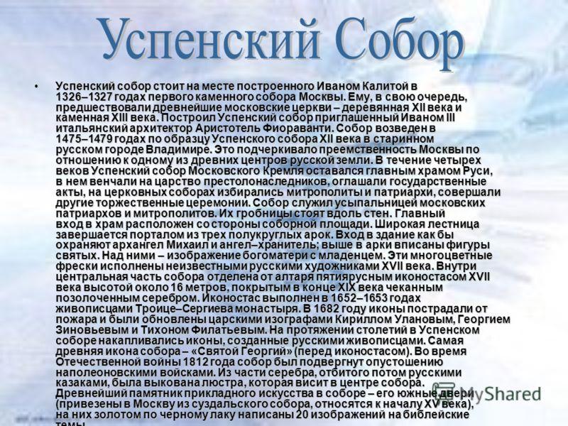 Успенский собор стоит на месте построенного Иваном Калитой в 1326–1327 годах первого каменного собора Москвы. Ему, в свою очередь, предшествовали древнейшие московские церкви – деревянная XII века и каменная XIII века. Построил Успенский собор пригла