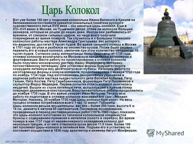 Вот уже более 150 лет у подножия колокольни Ивана Великого в Кремле на белокаменном постаменте хранится уникальный памятник русского художественного литья XVIII века – зна менитый Царь–колокол. Еще в XVI–XVII веках в Москве, на Пушечном дворе, отлив