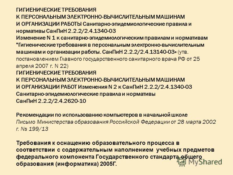 ГИГИЕНИЧЕСКИЕ ТРЕБОВАНИЯ К ПЕРСОНАЛЬНЫМ ЭЛЕКТРОННО-ВЫЧИСЛИТЕЛЬНЫМ МАШИНАМ И ОРГАНИЗАЦИИ РАБОТЫ Санитарно-эпидемиологические правила и нормативы СанПиН 2.2.2/2.4.1340-03 Изменение N 1 к санитарно-эпидемиологическим правилам и нормативам