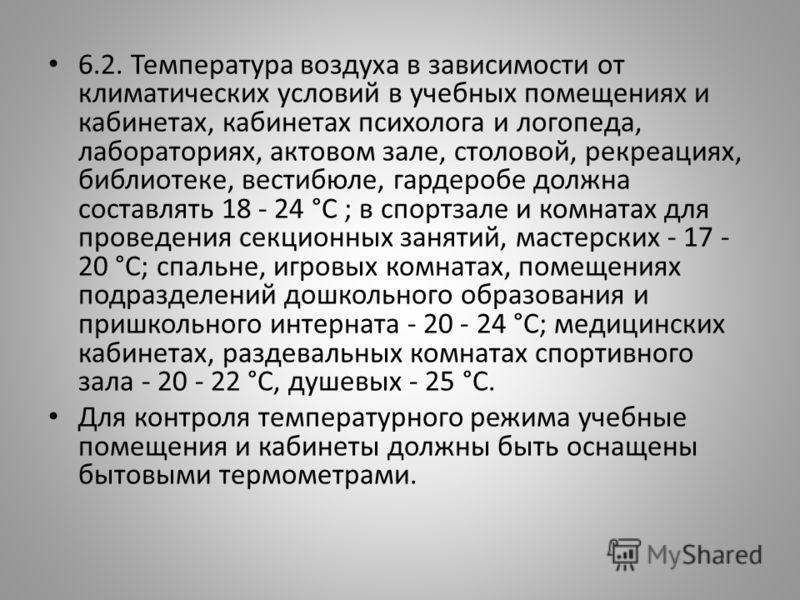 6.2. Температура воздуха в зависимости от климатических условий в учебных помещениях и кабинетах, кабинетах психолога и логопеда, лабораториях, актовом зале, столовой, рекреациях, библиотеке, вестибюле, гардеробе должна составлять 18 - 24 °C ; в спор
