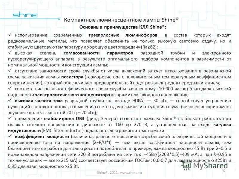 6 Shine®, 2011. www.shine.ru Основные преимущества КЛЛ Shine®: использование современных трехполосных люминофоров, в состав которых входят редкоземельные металлы, что позволяет обеспечить не только высокую световую отдачу, но и стабильную цветовую те