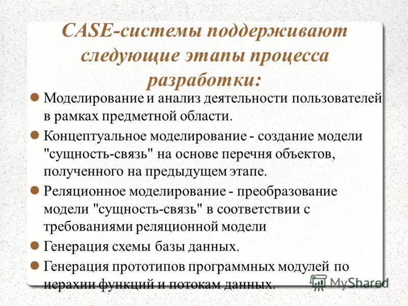 CASE-системы поддерживают следующие этапы процесса разработки: Моделирование и анализ деятельности пользователей в рамках предметной области. Концептуальное моделирование - создание модели