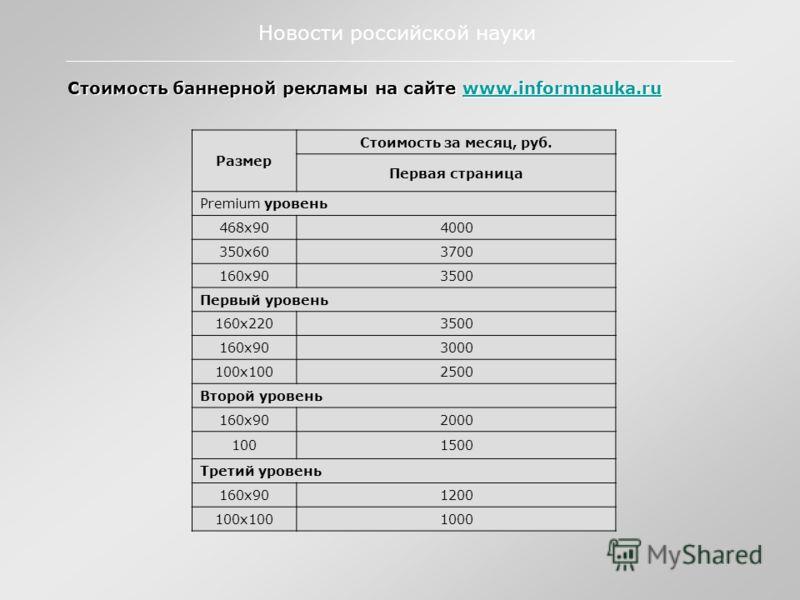 Стоимость баннерной рекламы на сайте www.informnauka.ru www.informnauka.ru Новости российской науки Размер Стоимость за месяц, руб. Первая страница Premium уровень 468х904000 350х603700 160х903500 Первый уровень 160х2203500 160х903000 100х1002500 Вто