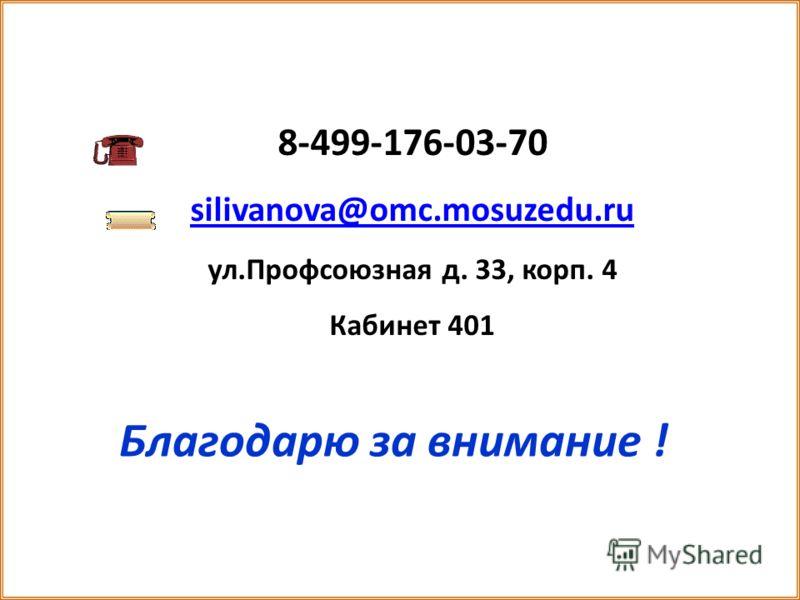 Благодарю за внимание ! 8-499-176-03-70 silivanova@omc.mosuzedu.ru ул.Профсоюзная д. 33, корп. 4 Кабинет 401