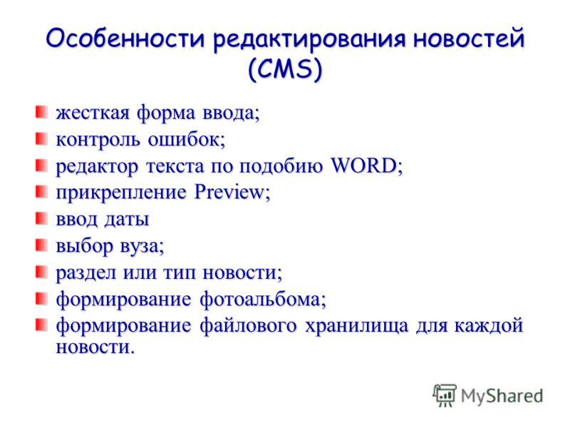 Особенности редактирования новостей (CMS) жесткая форма ввода; контроль ошибок; редактор текста по подобию WORD; прикрепление Preview; ввод даты выбор вуза; раздел или тип новости; формирование фотоальбома; формирование файлового хранилища для каждой