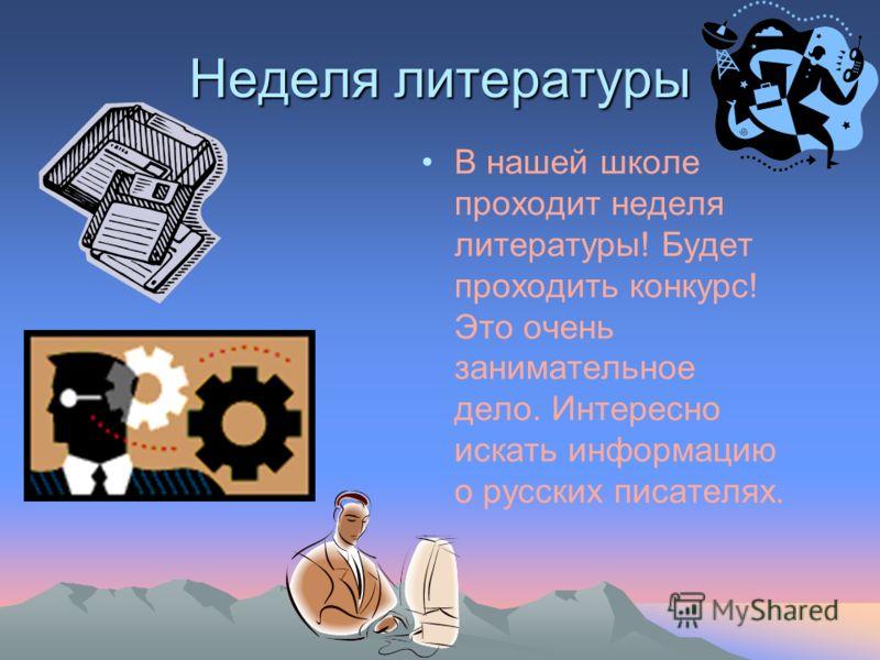 Неделя литературы В нашей школе проходит неделя литературы! Будет проходить конкурс! Это очень занимательное дело. Интересно искать информацию о русских писателях.
