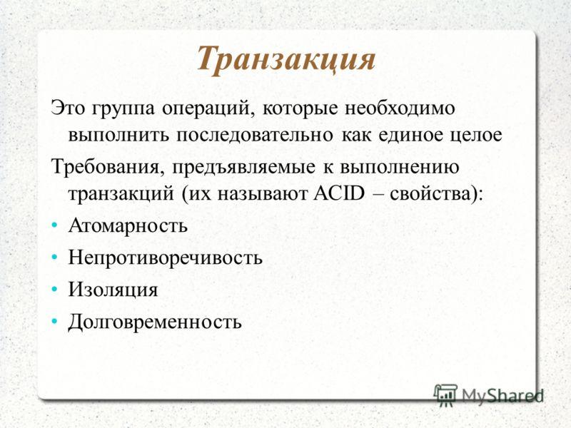 Транзакция Это группа операций, которые необходимо выполнить последовательно как единое целое Требования, предъявляемые к выполнению транзакций (их называют ACID – свойства): Атомарность Непротиворечивость Изоляция Долговременность