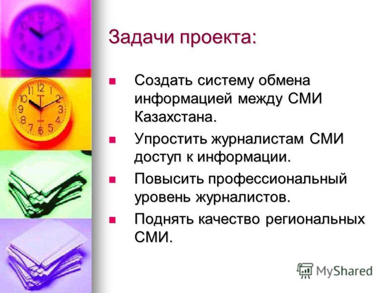 Задачи проекта: Создать систему обмена информацией между СМИ Казахстана. Создать систему обмена информацией между СМИ Казахстана. Упростить журналистам СМИ доступ к информации. Упростить журналистам СМИ доступ к информации. Повысить профессиональный