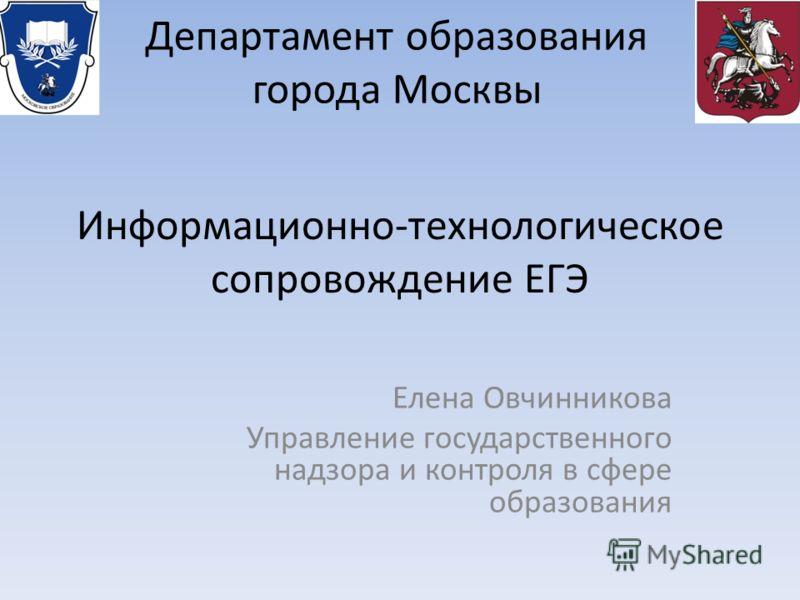 Департамент образования города Москвы Информационно-технологическое сопровождение ЕГЭ Елена Овчинникова Управление государственного надзора и контроля в сфере образования