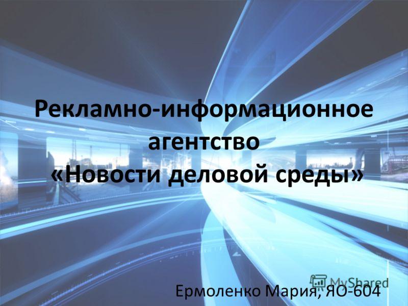 Рекламно-информационное агентство «Новости деловой среды» Ермоленко Мария, ЯО-604