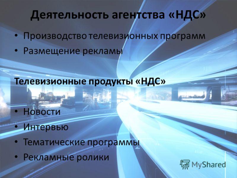 Деятельность агентства «НДС» Производство телевизионных программ Размещение рекламы Телевизионные продукты «НДС» Новости Интервью Тематические программы Рекламные ролики