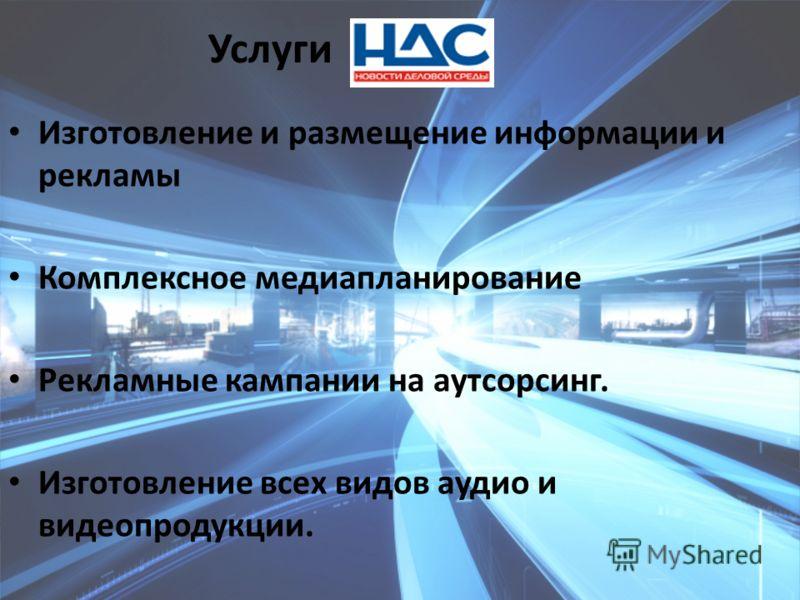 Услуги Изготовление и размещение информации и рекламы Комплексное медиапланирование Рекламные кампании на аутсорсинг. Изготовление всех видов аудио и видеопродукции.