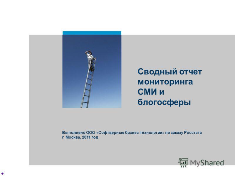 Сводный отчет мониторинга СМИ и блогосферы Выполнено ООО «Софтверные бизнес-технологии» по заказу Росстата г. Москва, 2011 год