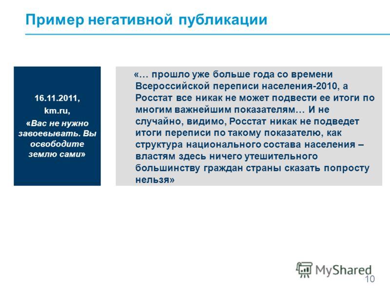 10 Пример негативной публикации 16.11.2011, km.ru, «Вас не нужно завоевывать. Вы освободите землю сами» «… прошло уже больше года со времени Всероссийской переписи населения-2010, а Росстат все никак не может подвести ее итоги по многим важнейшим пок