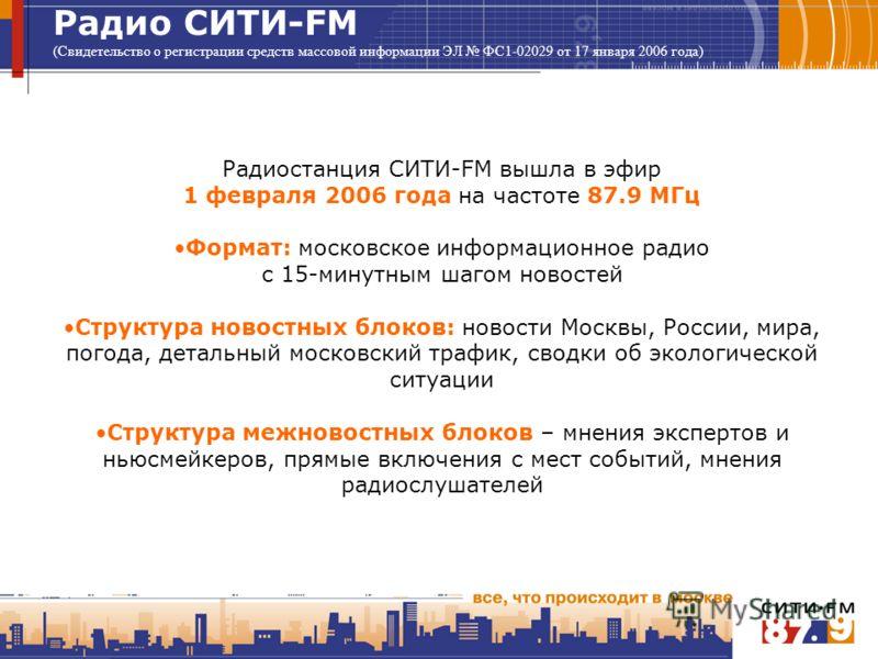 Радио СИТИ-FM (Свидетельство о регистрации средств массовой информации ЭЛ ФС1-02029 от 17 января 2006 года) Радиостанция СИТИ-FM вышла в эфир 1 февраля 2006 года на частоте 87.9 МГц Формат: московское информационное радио с 15-минутным шагом новостей