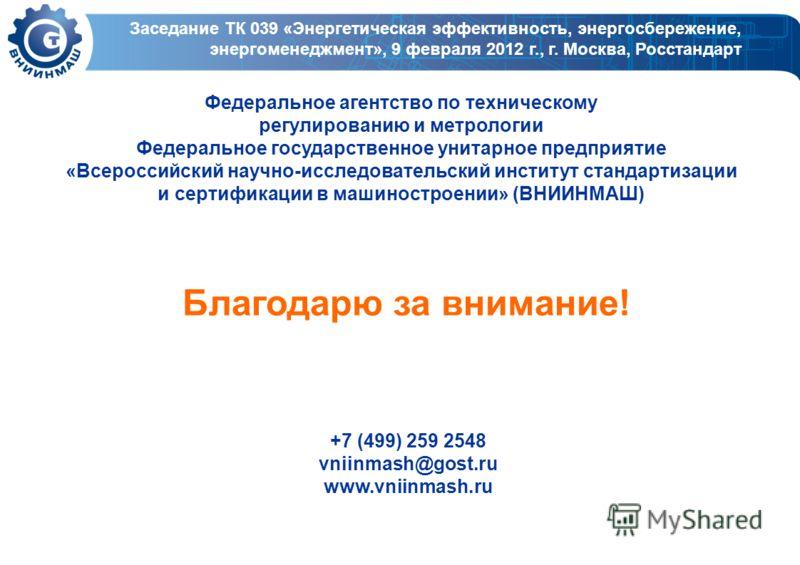 Благодарю за внимание! +7 (499) 259 2548 vniinmash@gost.ru www.vniinmash.ru Федеральное агентство по техническому регулированию и метрологии Федеральное государственное унитарное предприятие «Всероссийский научно-исследовательский институт стандартиз