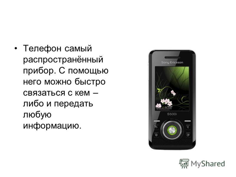 Телефон самый распространённый прибор. С помощью него можно быстро связаться с кем – либо и передать любую информацию.