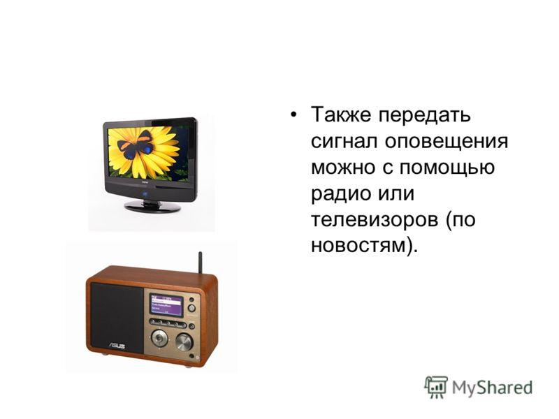 Также передать сигнал оповещения можно с помощью радио или телевизоров (по новостям).