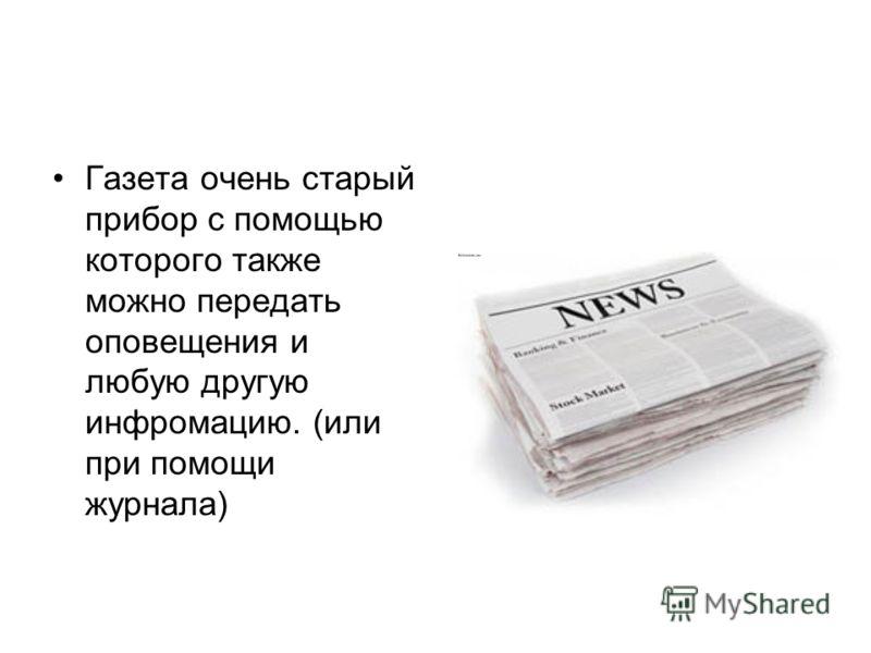 Газета очень старый прибор с помощью которого также можно передать оповещения и любую другую инфромацию. (или при помощи журнала)