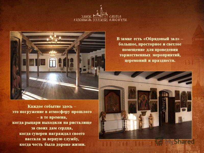 В замке есть «Обрядовый зал» – большое, просторное и светлое помещение для проведения торжественных мероприятий, церемоний и празднеств. Каждое событие здесь – это погружение в атмосферу прошлого – в те времена, когда рыцари выходили на ристалище за