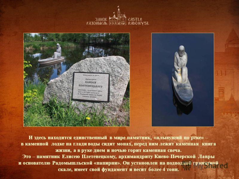 И здесь находится единственный в мире памятник, «плывущий по реке» – в каменной лодке на глади воды сидит монах, перед ним лежит каменная книга жизни, а в руке днем и ночью горит каменная свеча. Это – памятник Елисею Плетенецкому, архимандриту Киево-