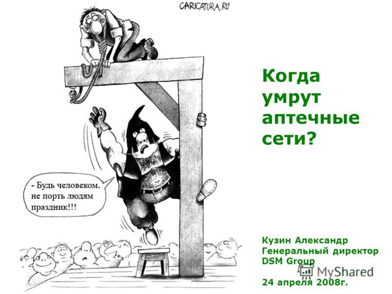 Кузин Александр Генеральный директор DSM Group 24 апреля 2008г. Когда умрут аптечные сети?