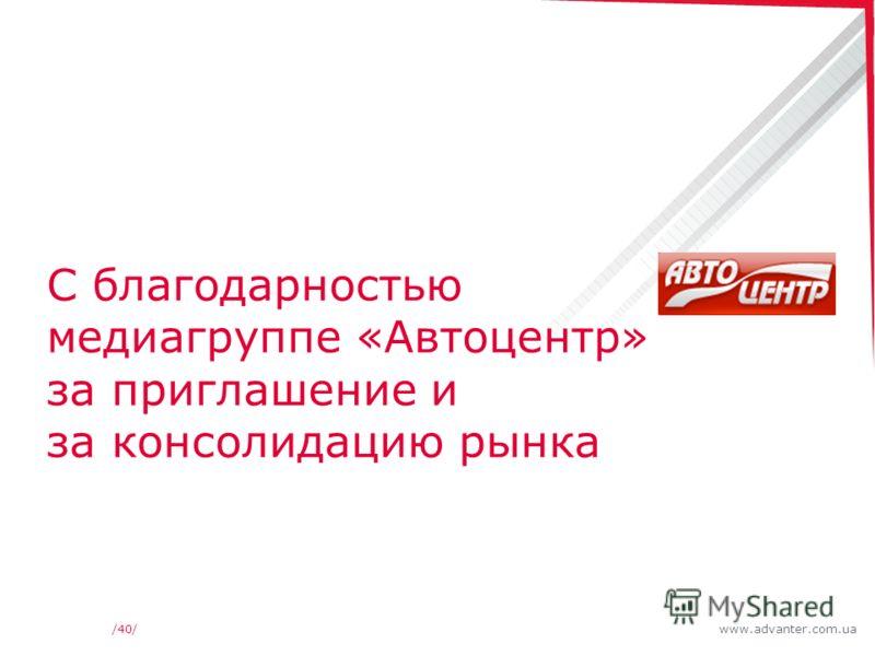 www.advanter.com.ua/40/ С благодарностью медиагруппе «Автоцентр» за приглашение и за консолидацию рынка