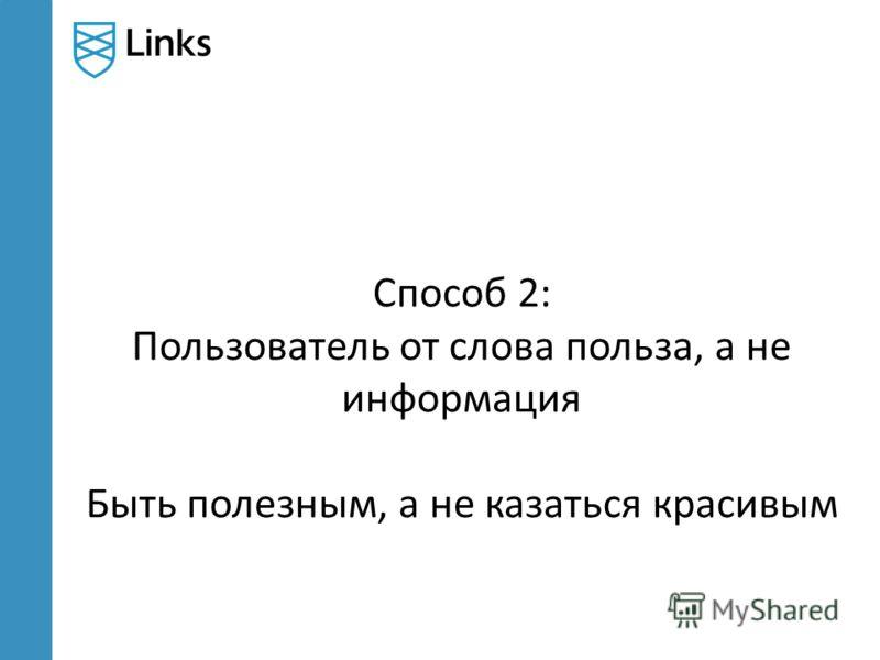Способ 2: Пользователь от слова польза, а не информация Быть полезным, а не казаться красивым