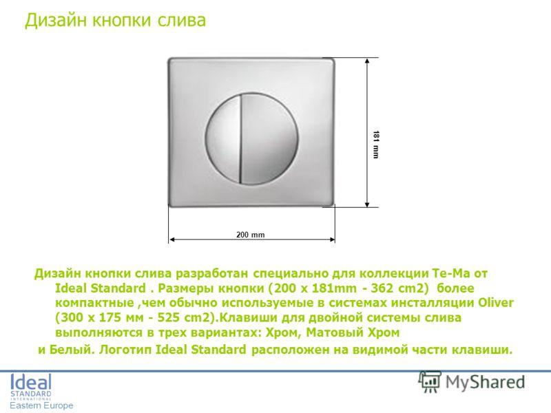 Eastern Europe 200 mm 181 mm Дизайн кнопки слива Дизайн кнопки слива разработан специально для коллекции Te-Ma от Ideal Standard. Размеры кнопки (200 x 181mm - 362 cm2) более компактные,чем обычно используемые в системах инсталляции Oliver (300 x 175