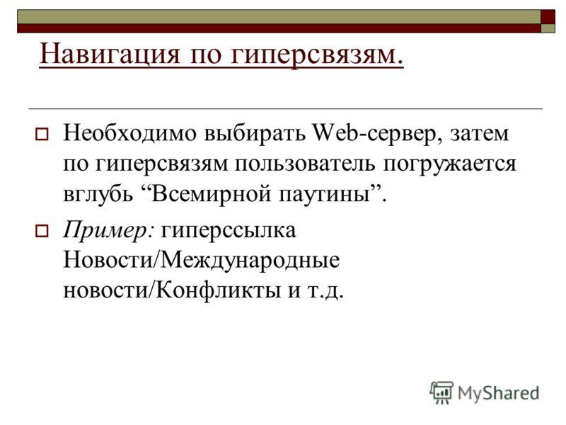 Навигация по гиперсвязям. Необходимо выбирать Web-сервер, затем по гиперсвязям пользователь погружается вглубь Всемирной паутины. Пример: гиперссылка Новости/Международные новости/Конфликты и т.д.